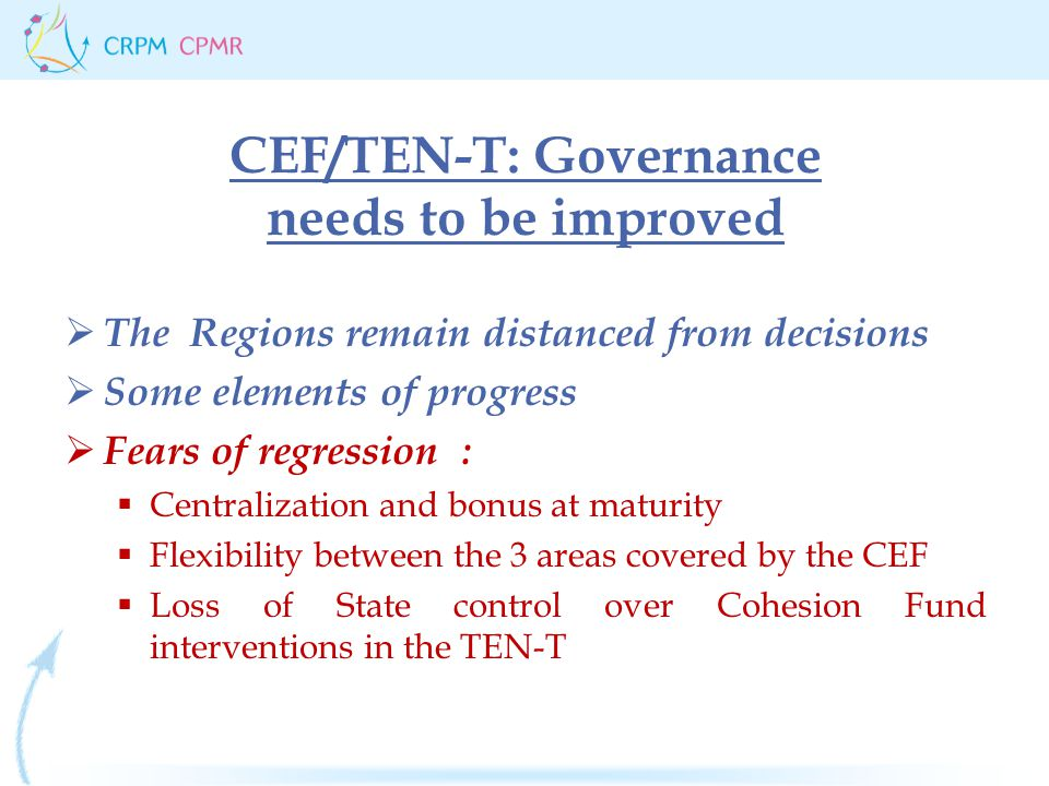 CEF/TEN-T: Governance needs to be improved  The Regions remain distanced from decisions  Some elements of progress  Fears of regression :  Centralization and bonus at maturity  Flexibility between the 3 areas covered by the CEF  Loss of State control over Cohesion Fund interventions in the TEN-T