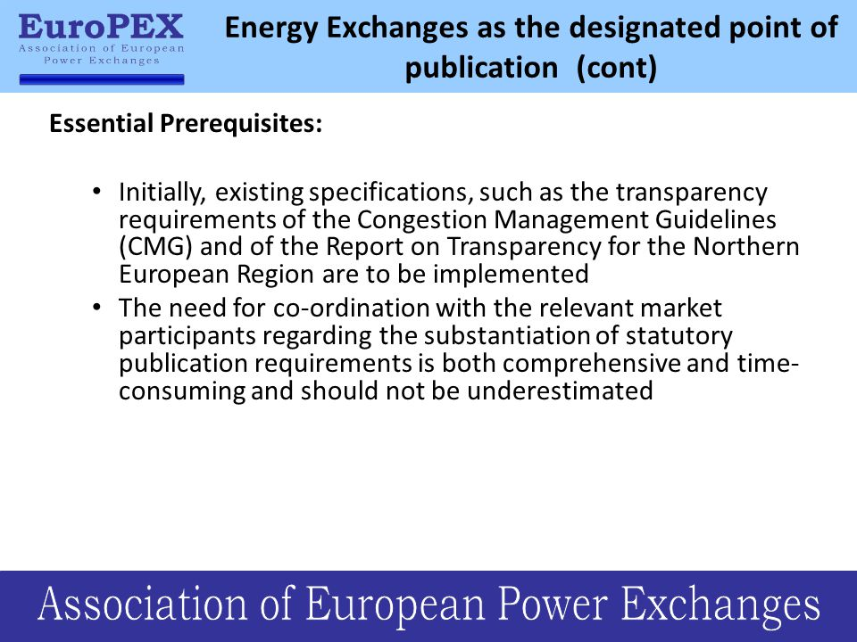 Energy Exchanges as the designated point of publication (cont) Essential Prerequisites: Initially, existing specifications, such as the transparency requirements of the Congestion Management Guidelines (CMG) and of the Report on Transparency for the Northern European Region are to be implemented The need for co-ordination with the relevant market participants regarding the substantiation of statutory publication requirements is both comprehensive and time- consuming and should not be underestimated