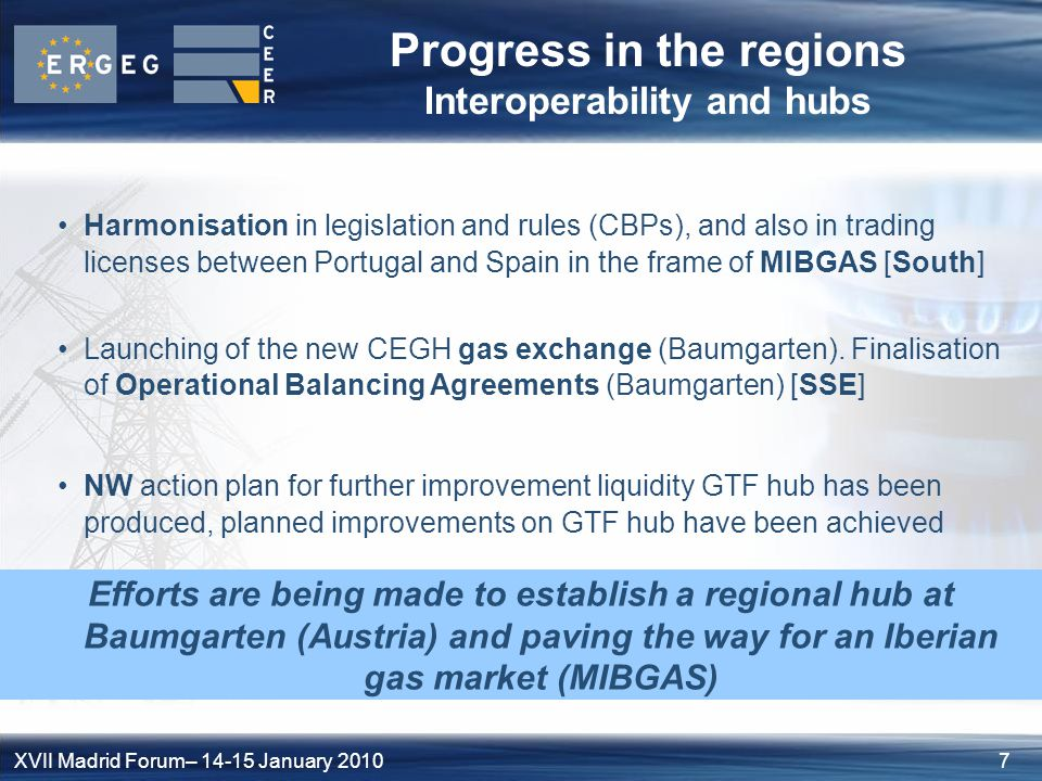 7XVII Madrid Forum– January 2010 Progress in the regions Interoperability and hubs Harmonisation in legislation and rules (CBPs), and also in trading licenses between Portugal and Spain in the frame of MIBGAS [South] Launching of the new CEGH gas exchange (Baumgarten).