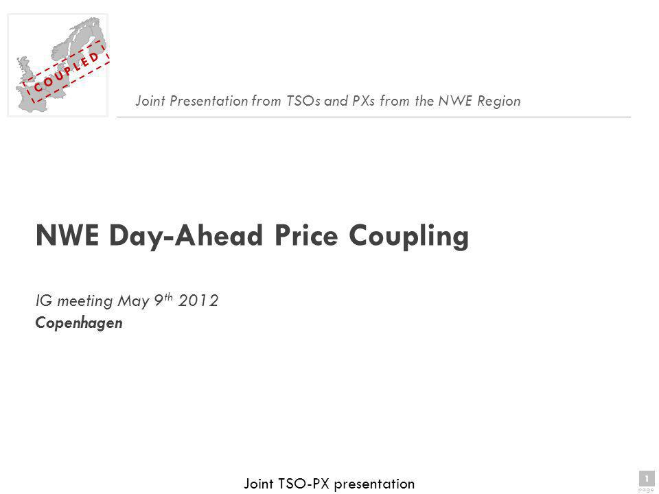 1 page 1 C O U P L E D Joint TSO-PX presentation NWE Day-Ahead Price Coupling IG meeting May 9 th 2012 Copenhagen Joint Presentation from TSOs and PXs from the NWE Region