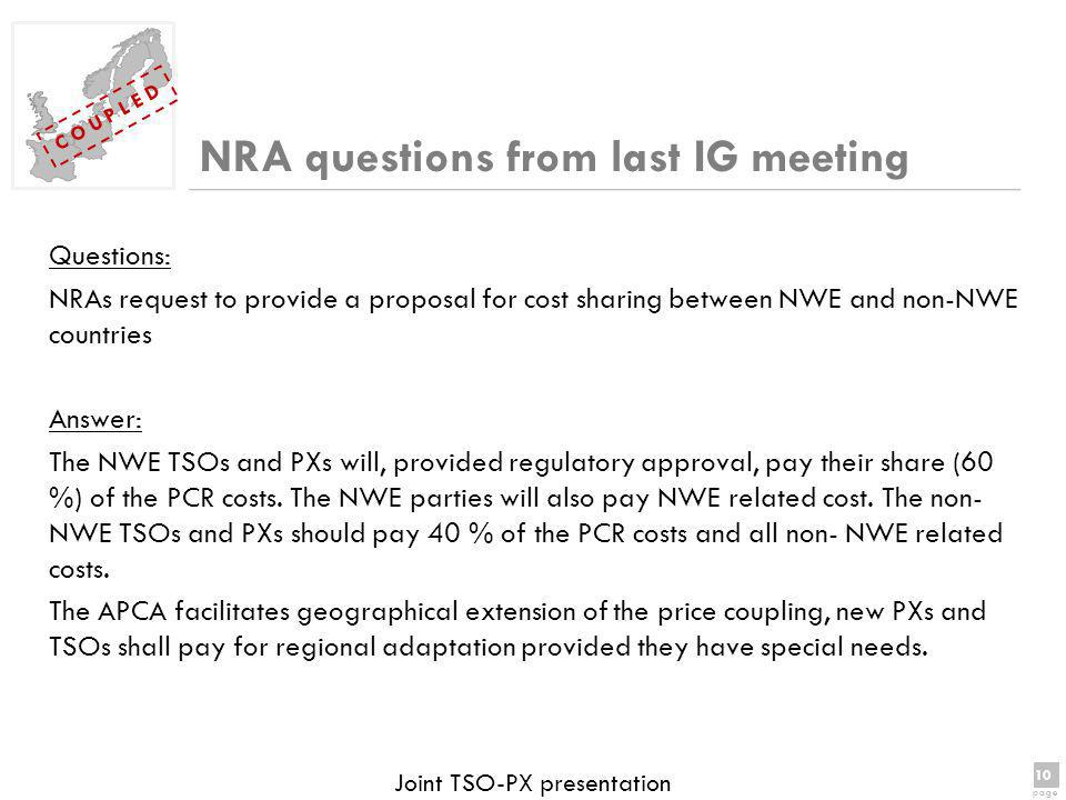 10 page 10 page C O U P L E D Joint TSO-PX presentation NRA questions from last IG meeting Questions: NRAs request to provide a proposal for cost sharing between NWE and non-NWE countries Answer: The NWE TSOs and PXs will, provided regulatory approval, pay their share (60 %) of the PCR costs.