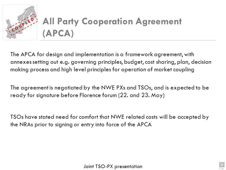 3 page 3 C O U P L E D Joint TSO-PX presentation All Party Cooperation Agreement (APCA) The APCA for design and implementation is a framework agreement, with annexes setting out e.g.