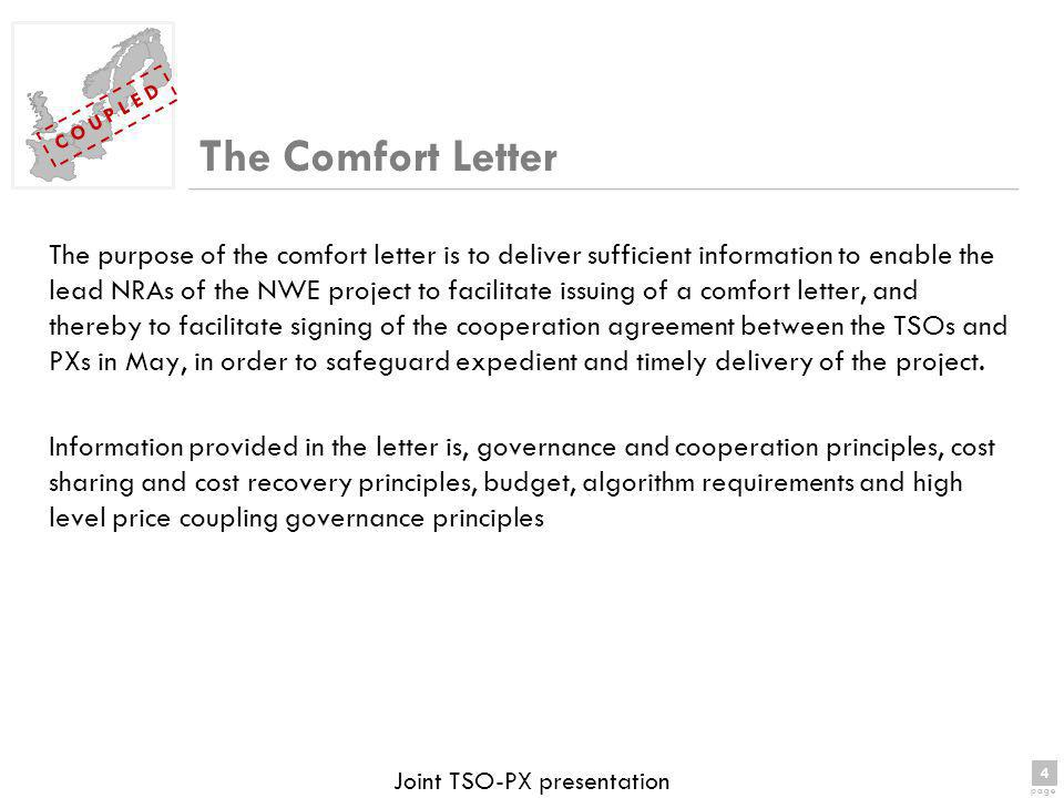4 page 4 C O U P L E D Joint TSO-PX presentation The Comfort Letter The purpose of the comfort letter is to deliver sufficient information to enable the lead NRAs of the NWE project to facilitate issuing of a comfort letter, and thereby to facilitate signing of the cooperation agreement between the TSOs and PXs in May, in order to safeguard expedient and timely delivery of the project.