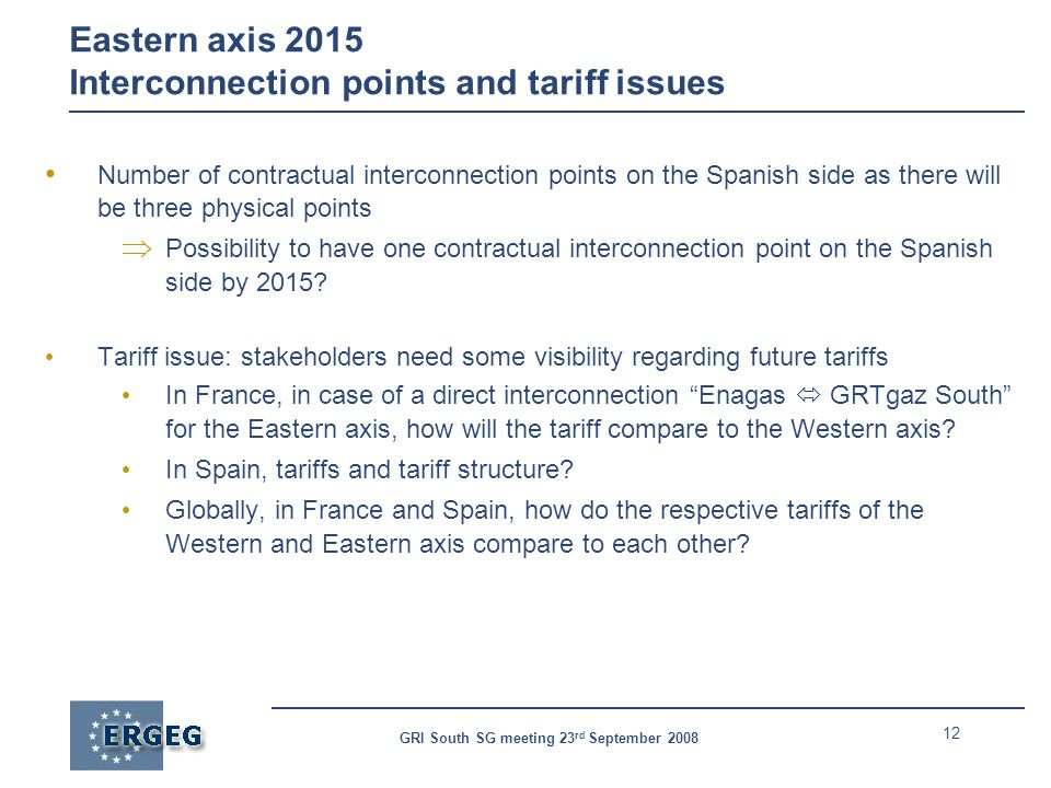 12 GRI South SG meeting 23 rd September 2008 Eastern axis 2015 Interconnection points and tariff issues Number of contractual interconnection points on the Spanish side as there will be three physical points  Possibility to have one contractual interconnection point on the Spanish side by 2015.