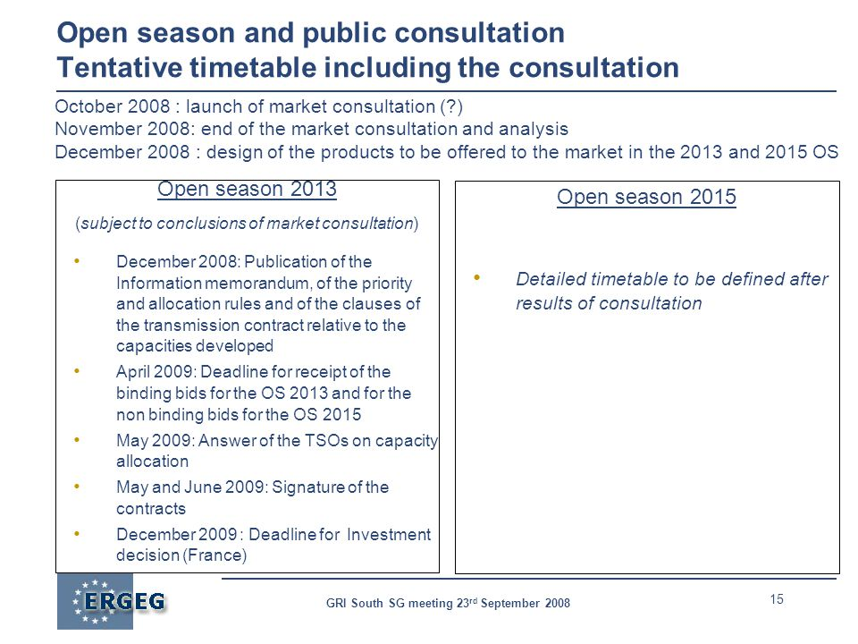 15 GRI South SG meeting 23 rd September 2008 Open season and public consultation Tentative timetable including the consultation Open season 2013 (subject to conclusions of market consultation) December 2008: Publication of the Information memorandum, of the priority and allocation rules and of the clauses of the transmission contract relative to the capacities developed April 2009: Deadline for receipt of the binding bids for the OS 2013 and for the non binding bids for the OS 2015 May 2009: Answer of the TSOs on capacity allocation May and June 2009: Signature of the contracts December 2009 : Deadline for Investment decision (France) Open season 2015 Detailed timetable to be defined after results of consultation October 2008 : launch of market consultation ( ) November 2008: end of the market consultation and analysis December 2008 : design of the products to be offered to the market in the 2013 and 2015 OS