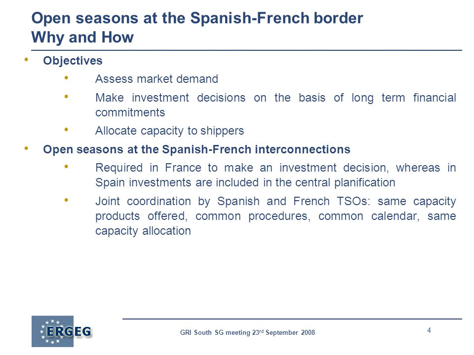 4 GRI South SG meeting 23 rd September 2008 Open seasons at the Spanish-French border Why and How Objectives Assess market demand Make investment decisions on the basis of long term financial commitments Allocate capacity to shippers Open seasons at the Spanish-French interconnections Required in France to make an investment decision, whereas in Spain investments are included in the central planification Joint coordination by Spanish and French TSOs: same capacity products offered, common procedures, common calendar, same capacity allocation