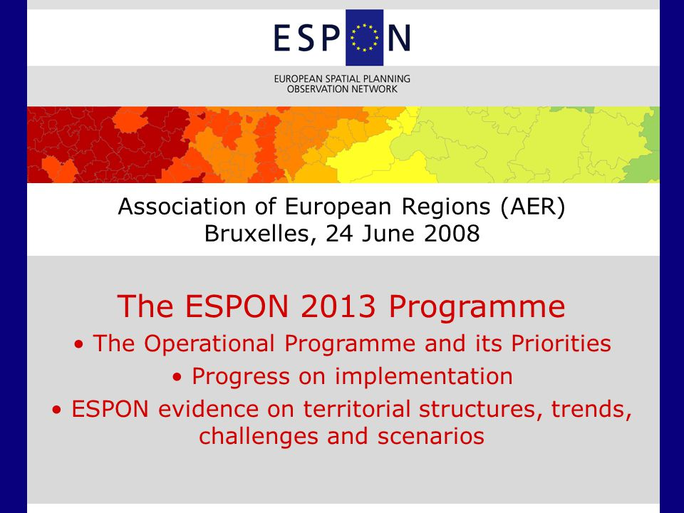 Association of European Regions (AER) Bruxelles, 24 June 2008 The ESPON 2013 Programme The Operational Programme and its Priorities Progress on implementation ESPON evidence on territorial structures, trends, challenges and scenarios