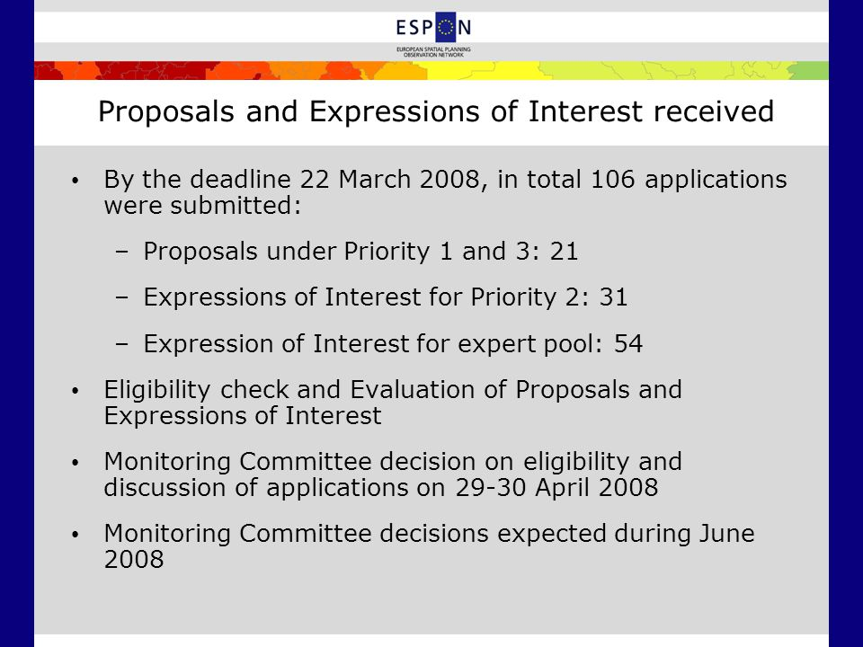 Proposals and Expressions of Interest received By the deadline 22 March 2008, in total 106 applications were submitted: –Proposals under Priority 1 and 3: 21 –Expressions of Interest for Priority 2: 31 –Expression of Interest for expert pool: 54 Eligibility check and Evaluation of Proposals and Expressions of Interest Monitoring Committee decision on eligibility and discussion of applications on April 2008 Monitoring Committee decisions expected during June 2008