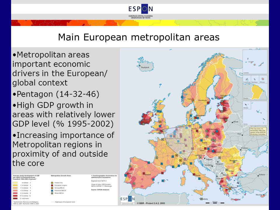 Main European metropolitan areas Metropolitan areas important economic drivers in the European/ global context Pentagon ( ) High GDP growth in areas with relatively lower GDP level (% ) Increasing importance of Metropolitan regions in proximity of and outside the core