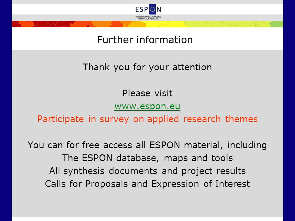 Further information Thank you for your attention Please visit   Participate in survey on applied research themes You can for free access all ESPON material, including The ESPON database, maps and tools All synthesis documents and project results Calls for Proposals and Expression of Interest