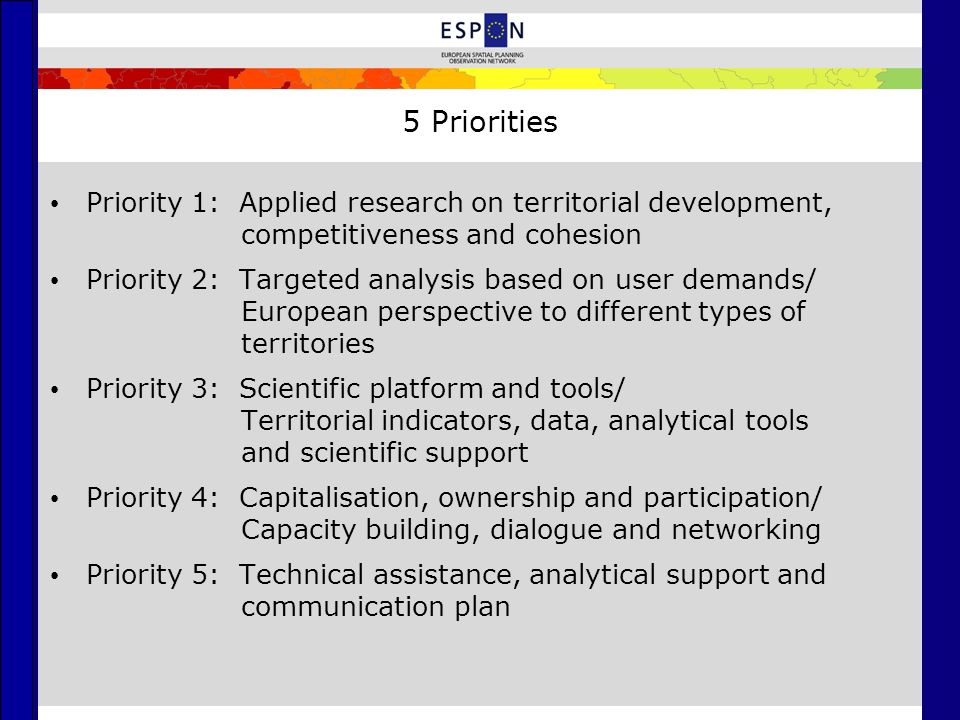 5 Priorities Priority 1: Applied research on territorial development, competitiveness and cohesion Priority 2: Targeted analysis based on user demands/ European perspective to different types of territories Priority 3: Scientific platform and tools/ Territorial indicators, data, analytical tools and scientific support Priority 4: Capitalisation, ownership and participation/ Capacity building, dialogue and networking Priority 5: Technical assistance, analytical support and communication plan