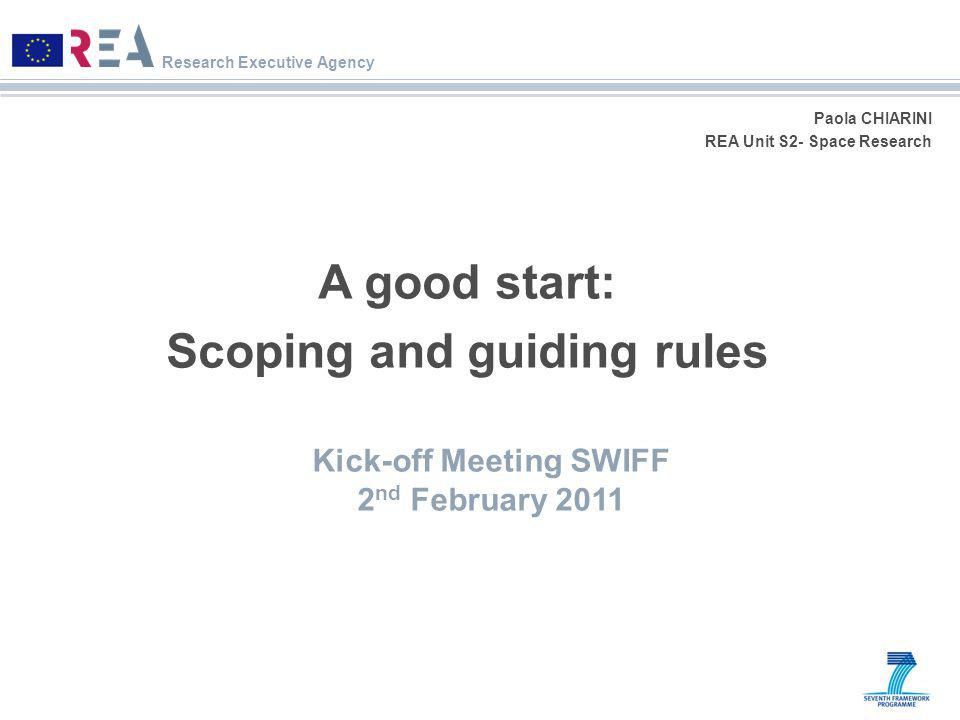 Research Executive Agency Paola CHIARINI REA Unit S2- Space Research A good start: Scoping and guiding rules Kick-off Meeting SWIFF 2 nd February 2011