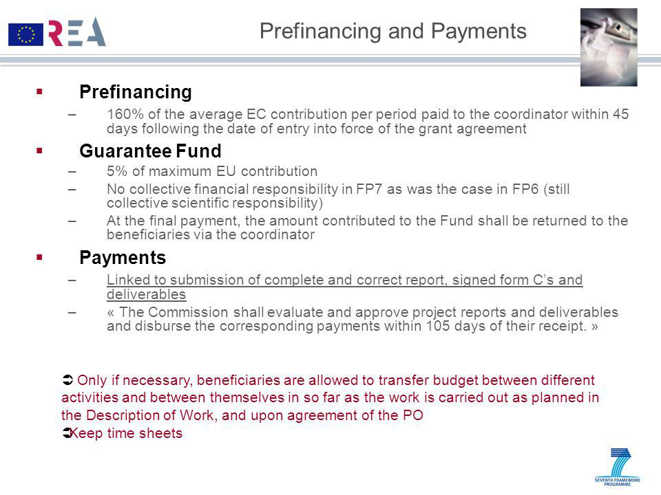 Prefinancing and Payments  Prefinancing –160% of the average EC contribution per period paid to the coordinator within 45 days following the date of entry into force of the grant agreement  Guarantee Fund –5% of maximum EU contribution –No collective financial responsibility in FP7 as was the case in FP6 (still collective scientific responsibility) –At the final payment, the amount contributed to the Fund shall be returned to the beneficiaries via the coordinator  Payments –Linked to submission of complete and correct report, signed form C's and deliverables –« The Commission shall evaluate and approve project reports and deliverables and disburse the corresponding payments within 105 days of their receipt.