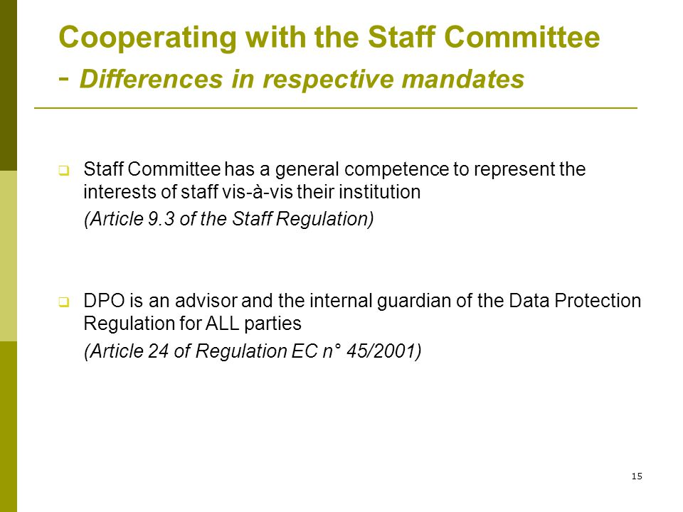15 Cooperating with the Staff Committee - Differences in respective mandates  Staff Committee has a general competence to represent the interests of staff vis-à-vis their institution (Article 9.3 of the Staff Regulation)  DPO is an advisor and the internal guardian of the Data Protection Regulation for ALL parties (Article 24 of Regulation EC n° 45/2001)