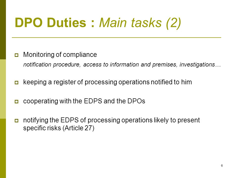 6 DPO Duties : Main tasks (2)  Monitoring of compliance notification procedure, access to information and premises, investigations…  keeping a register of processing operations notified to him  cooperating with the EDPS and the DPOs  notifying the EDPS of processing operations likely to present specific risks (Article 27)