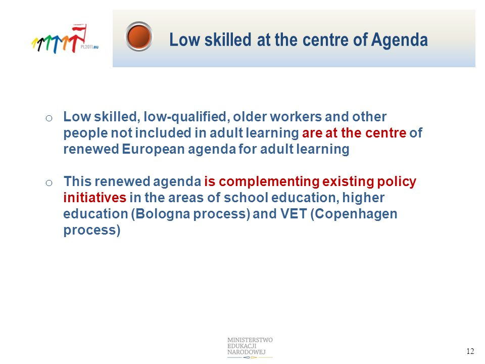 12 o Low skilled, low-qualified, older workers and other people not included in adult learning are at the centre of renewed European agenda for adult learning o This renewed agenda is complementing existing policy initiatives in the areas of school education, higher education (Bologna process) and VET (Copenhagen process) Low skilled at the centre of Agenda