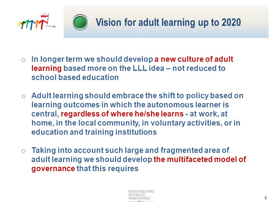 8 o In longer term we should develop a new culture of adult learning based more on the LLL idea – not reduced to school based education o Adult learning should embrace the shift to policy based on learning outcomes in which the autonomous learner is central, regardless of where he/she learns - at work, at home, in the local community, in voluntary activities, or in education and training institutions o Taking into account such large and fragmented area of adult learning we should develop the multifaceted model of governance that this requires Vision for adult learning up to 2020