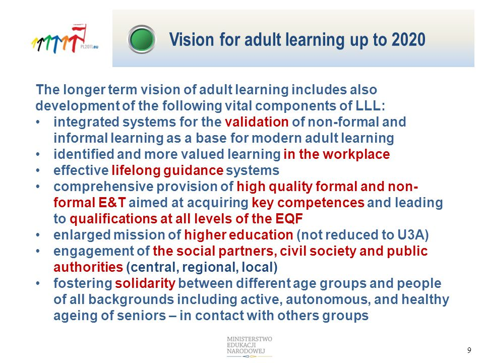 9 The longer term vision of adult learning includes also development of the following vital components of LLL: integrated systems for the validation of non-formal and informal learning as a base for modern adult learning identified and more valued learning in the workplace effective lifelong guidance systems comprehensive provision of high quality formal and non- formal E&T aimed at acquiring key competences and leading to qualifications at all levels of the EQF enlarged mission of higher education (not reduced to U3A) engagement of the social partners, civil society and public authorities (central, regional, local) fostering solidarity between different age groups and people of all backgrounds including active, autonomous, and healthy ageing of seniors – in contact with others groups Vision for adult learning up to 2020