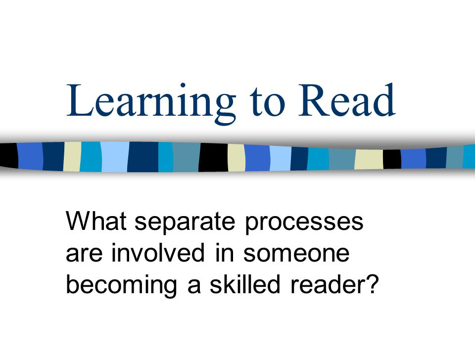 Learning to Read What separate processes are involved in someone becoming a skilled reader