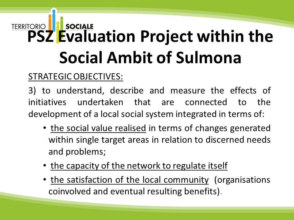 PSZ Evaluation Project within the Social Ambit of Sulmona STRATEGIC OBJECTIVES: 3) to understand, describe and measure the effects of initiatives undertaken that are connected to the development of a local social system integrated in terms of: the social value realised in terms of changes generated within single target areas in relation to discerned needs and problems; the capacity of the network to regulate itself the satisfaction of the local community (organisations coinvolved and eventual resulting benefits).