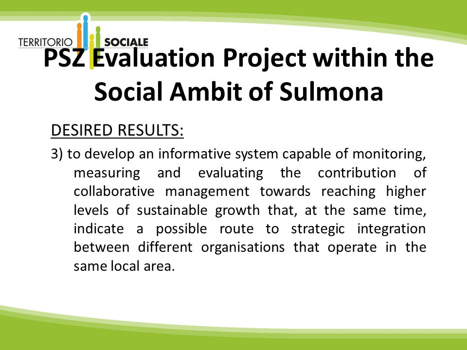 PSZ Evaluation Project within the Social Ambit of Sulmona DESIRED RESULTS: 3) to develop an informative system capable of monitoring, measuring and evaluating the contribution of collaborative management towards reaching higher levels of sustainable growth that, at the same time, indicate a possible route to strategic integration between different organisations that operate in the same local area.