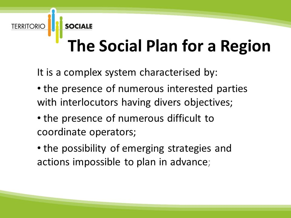 The Social Plan for a Region It is a complex system characterised by: the presence of numerous interested parties with interlocutors having divers objectives; the presence of numerous difficult to coordinate operators; the possibility of emerging strategies and actions impossible to plan in advance;