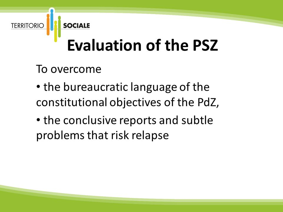 Evaluation of the PSZ To overcome the bureaucratic language of the constitutional objectives of the PdZ, the conclusive reports and subtle problems that risk relapse