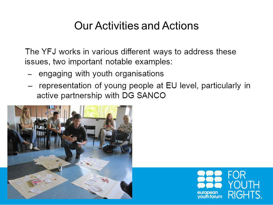 Our Activities and Actions The YFJ works in various different ways to address these issues, two important notable examples: – engaging with youth organisations – representation of young people at EU level, particularly in active partnership with DG SANCO