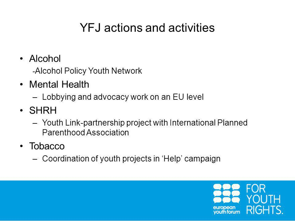 YFJ actions and activities Alcohol - Alcohol Policy Youth Network Mental Health –Lobbying and advocacy work on an EU level SHRH –Youth Link-partnership project with International Planned Parenthood Association Tobacco –Coordination of youth projects in 'Help' campaign