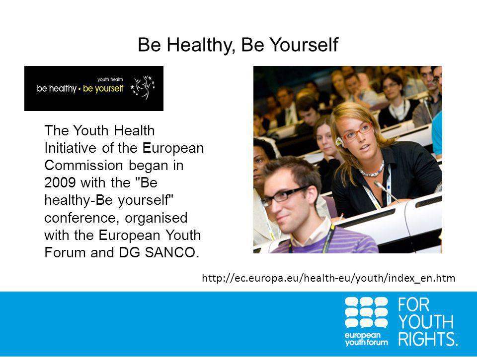 Be Healthy, Be Yourself   The Youth Health Initiative of the European Commission began in 2009 with the Be healthy-Be yourself conference, organised with the European Youth Forum and DG SANCO.