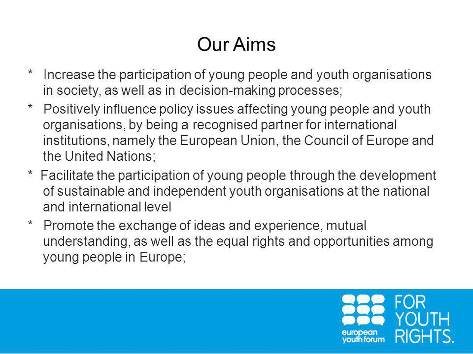 Our Aims * Increase the participation of young people and youth organisations in society, as well as in decision-making processes; * Positively influence policy issues affecting young people and youth organisations, by being a recognised partner for international institutions, namely the European Union, the Council of Europe and the United Nations; * Facilitate the participation of young people through the development of sustainable and independent youth organisations at the national and international level * Promote the exchange of ideas and experience, mutual understanding, as well as the equal rights and opportunities among young people in Europe;