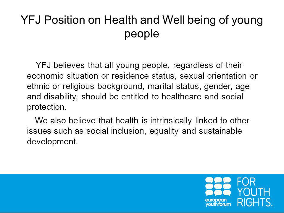 YFJ Position on Health and Well being of young people YFJ believes that all young people, regardless of their economic situation or residence status, sexual orientation or ethnic or religious background, marital status, gender, age and disability, should be entitled to healthcare and social protection.