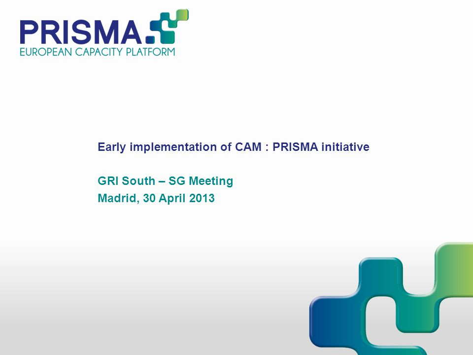 Early implementation of CAM : PRISMA initiative GRI South – SG Meeting Madrid, 30 April 2013
