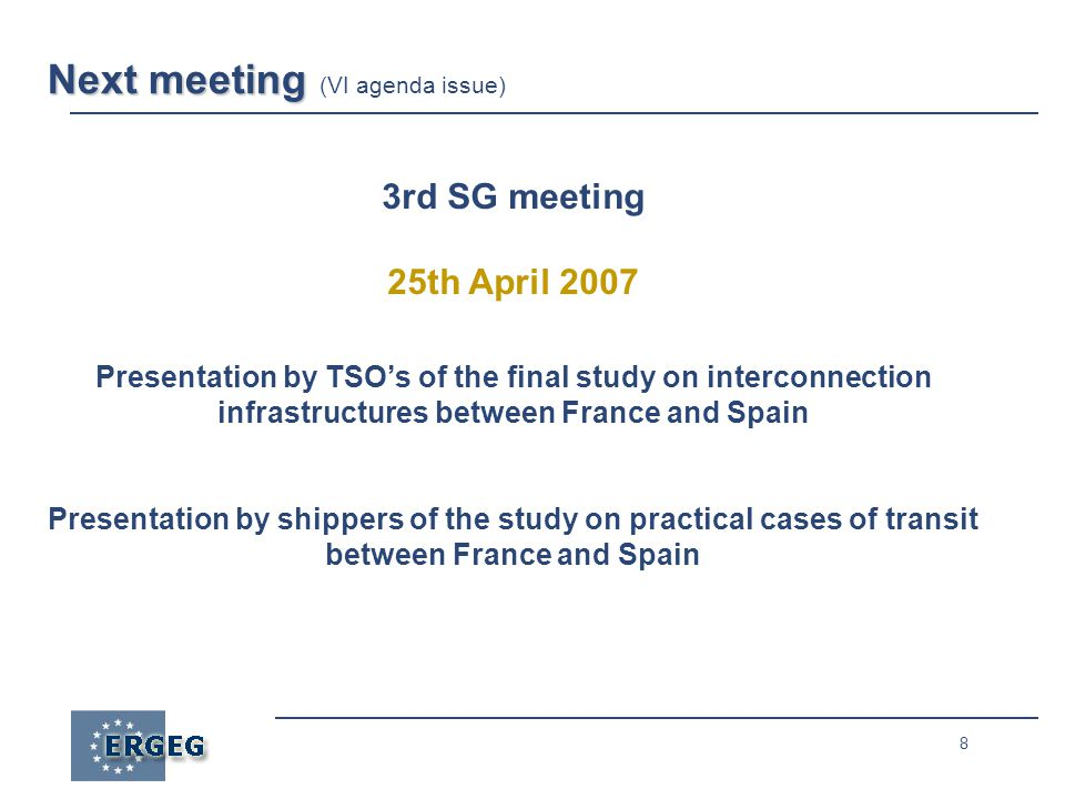 8 Next meeting Next meeting (VI agenda issue) 3rd SG meeting 25th April 2007 Presentation by TSO's of the final study on interconnection infrastructures between France and Spain Presentation by shippers of the study on practical cases of transit between France and Spain