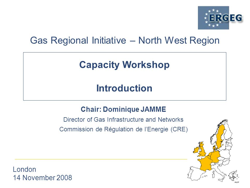 Capacity Workshop Introduction Gas Regional Initiative – North West Region London 14 November 2008 Chair: Dominique JAMME Director of Gas Infrastructure and Networks Commission de Régulation de l'Energie (CRE)