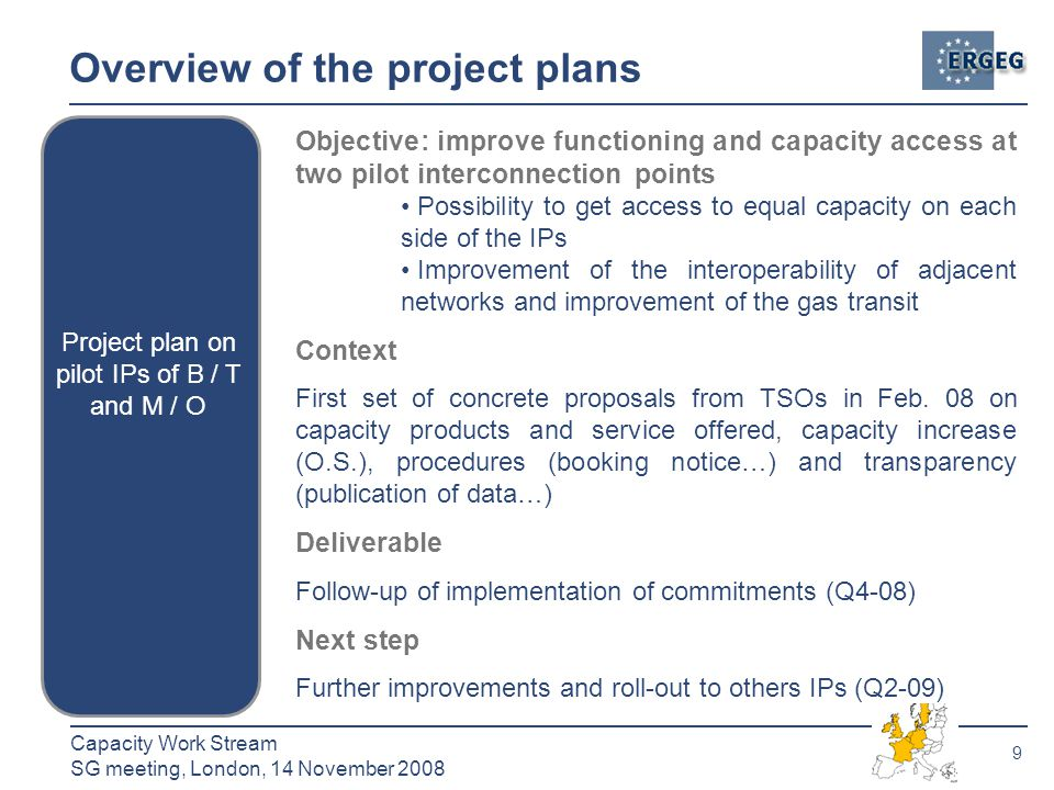 9 Capacity Work Stream SG meeting, London, 14 November 2008 Overview of the project plans Project plan on pilot IPs of B / T and M / O Objective: improve functioning and capacity access at two pilot interconnection points Possibility to get access to equal capacity on each side of the IPs Improvement of the interoperability of adjacent networks and improvement of the gas transit Context First set of concrete proposals from TSOs in Feb.