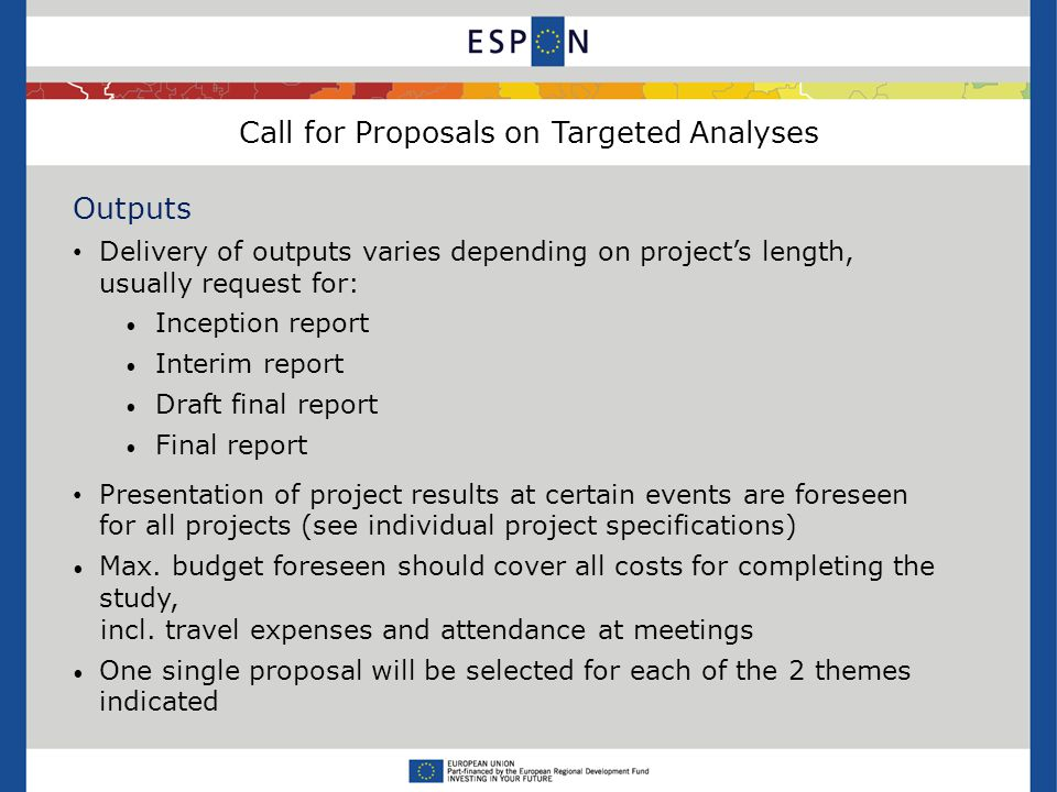 Call for Proposals on Targeted Analyses Outputs Delivery of outputs varies depending on project's length, usually request for: Inception report Interim report Draft final report Final report Presentation of project results at certain events are foreseen for all projects (see individual project specifications) Max.