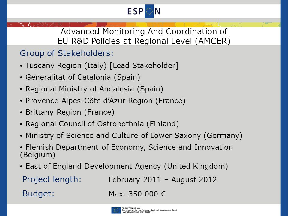 Advanced Monitoring And Coordination of EU R&D Policies at Regional Level (AMCER) Group of Stakeholders: Tuscany Region (Italy) [Lead Stakeholder] Generalitat of Catalonia (Spain) Regional Ministry of Andalusia (Spain) Provence-Alpes-Côte d'Azur Region (France) Brittany Region (France) Regional Council of Ostrobothnia (Finland) Ministry of Science and Culture of Lower Saxony (Germany) Flemish Department of Economy, Science and Innovation (Belgium) East of England Development Agency (United Kingdom) Project length: February 2011 – August 2012 Budget: Max.