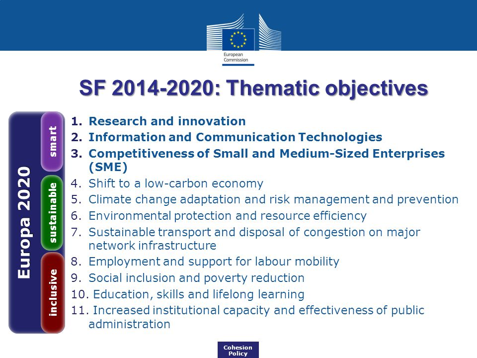 Europa 2020 inclusive sustainable smart Cohesion Policy SF : Thematic objectives 1.Research and innovation 2.Information and Communication Technologies 3.Competitiveness of Small and Medium-Sized Enterprises (SME) 4.Shift to a low-carbon economy 5.Climate change adaptation and risk management and prevention 6.Environmental protection and resource efficiency 7.Sustainable transport and disposal of congestion on major network infrastructure 8.Employment and support for labour mobility 9.Social inclusion and poverty reduction 10.