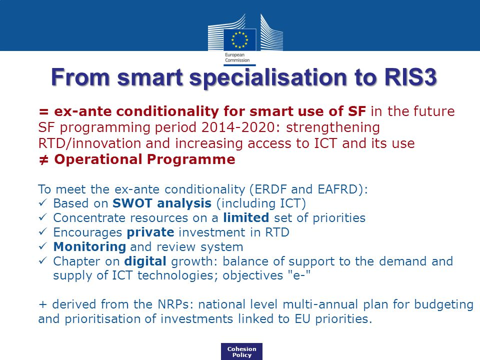 From smart specialisation to RIS3 = ex-ante conditionality for smart use of SF in the future SF programming period : strengthening RTD/innovation and increasing access to ICT and its use ≠ Operational Programme To meet the ex-ante conditionality (ERDF and EAFRD): Based on SWOT analysis (including ICT) Concentrate resources on a limited set of priorities Encourages private investment in RTD Monitoring and review system Chapter on digital growth: balance of support to the demand and supply of ICT technologies; objectives e- + derived from the NRPs: national level multi-annual plan for budgeting and prioritisation of investments linked to EU priorities.