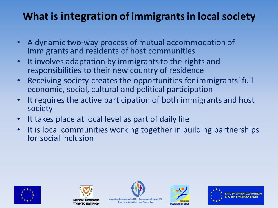 What is integration of immigrants in local society A dynamic two-way process of mutual accommodation of immigrants and residents of host communities It involves adaptation by immigrants to the rights and responsibilities to their new country of residence Receiving society creates the opportunities for immigrants' full economic, social, cultural and political participation It requires the active participation of both immigrants and host society It takes place at local level as part of daily life It is local communities working together in building partnerships for social inclusion