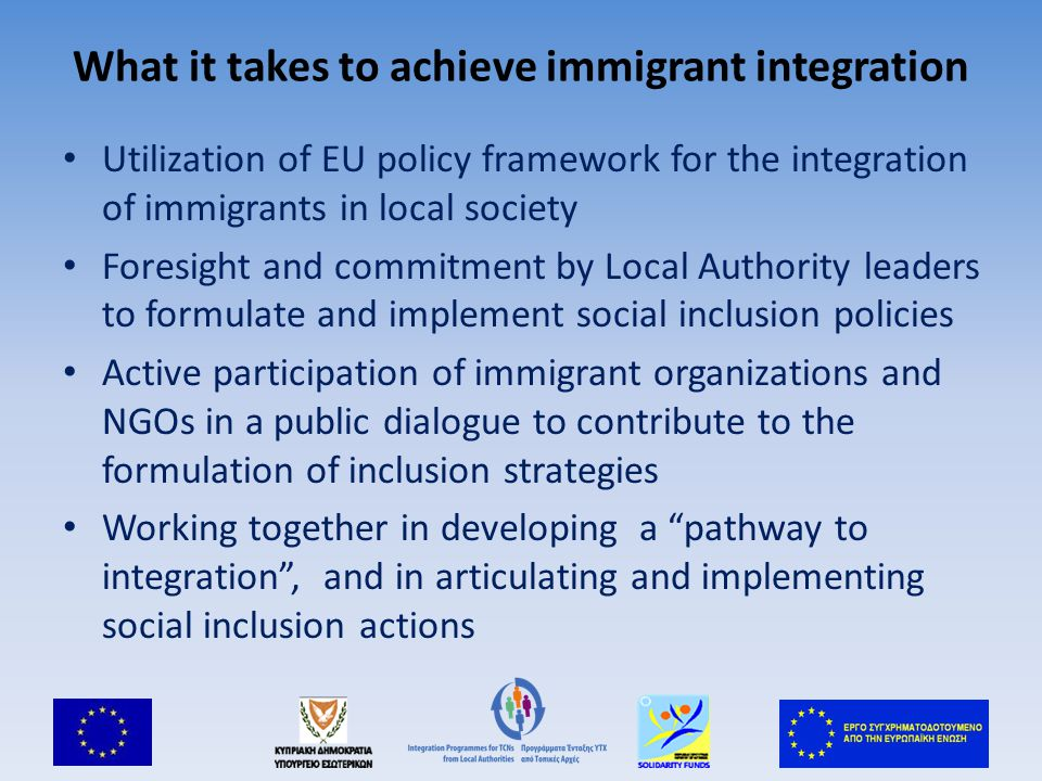 What it takes to achieve immigrant integration Utilization of EU policy framework for the integration of immigrants in local society Foresight and commitment by Local Authority leaders to formulate and implement social inclusion policies Active participation of immigrant organizations and NGOs in a public dialogue to contribute to the formulation of inclusion strategies Working together in developing a pathway to integration , and in articulating and implementing social inclusion actions
