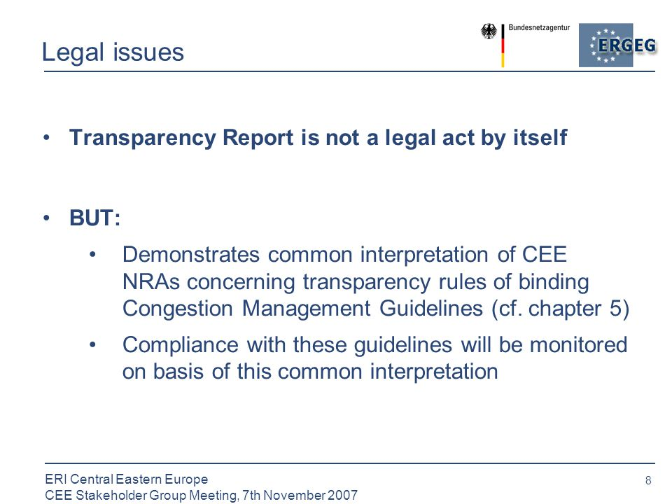 8 ERI Central Eastern Europe CEE Stakeholder Group Meeting, 7th November 2007 Legal issues Transparency Report is not a legal act by itself BUT: Demonstrates common interpretation of CEE NRAs concerning transparency rules of binding Congestion Management Guidelines (cf.