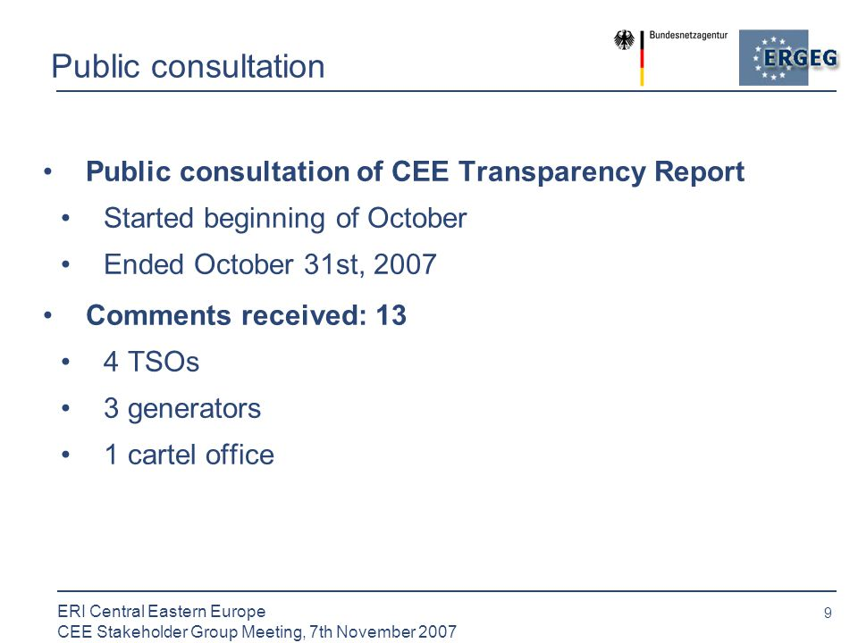 9 ERI Central Eastern Europe CEE Stakeholder Group Meeting, 7th November 2007 Public consultation Public consultation of CEE Transparency Report Started beginning of October Ended October 31st, 2007 Comments received: 13 4 TSOs 3 generators 1 cartel office