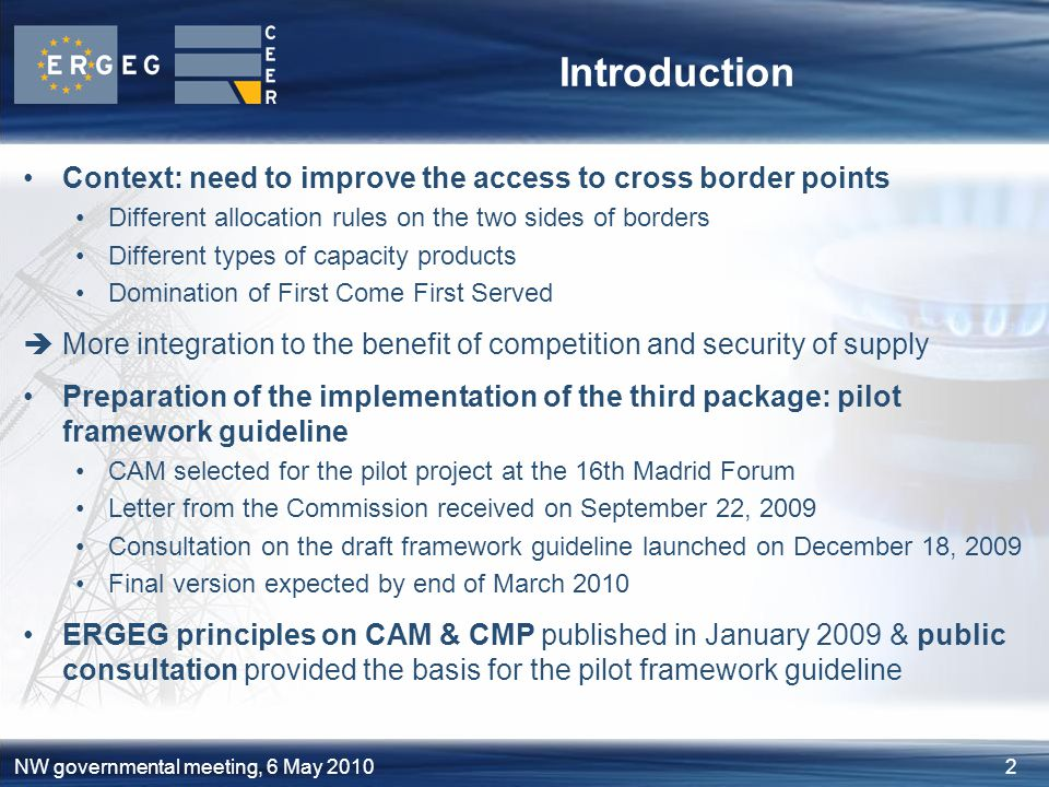 2NW governmental meeting, 6 May 2010 Introduction Context: need to improve the access to cross border points Different allocation rules on the two sides of borders Different types of capacity products Domination of First Come First Served  More integration to the benefit of competition and security of supply Preparation of the implementation of the third package: pilot framework guideline CAM selected for the pilot project at the 16th Madrid Forum Letter from the Commission received on September 22, 2009 Consultation on the draft framework guideline launched on December 18, 2009 Final version expected by end of March 2010 ERGEG principles on CAM & CMP published in January 2009 & public consultation provided the basis for the pilot framework guideline
