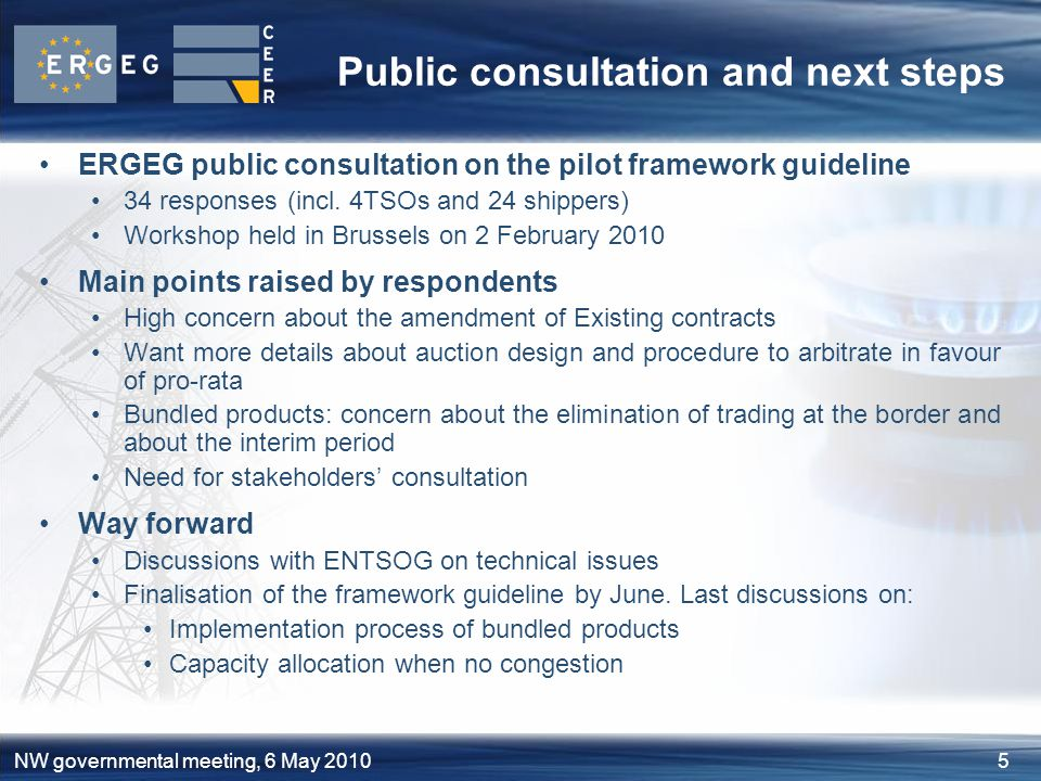 5NW governmental meeting, 6 May 2010 Public consultation and next steps ERGEG public consultation on the pilot framework guideline 34 responses (incl.