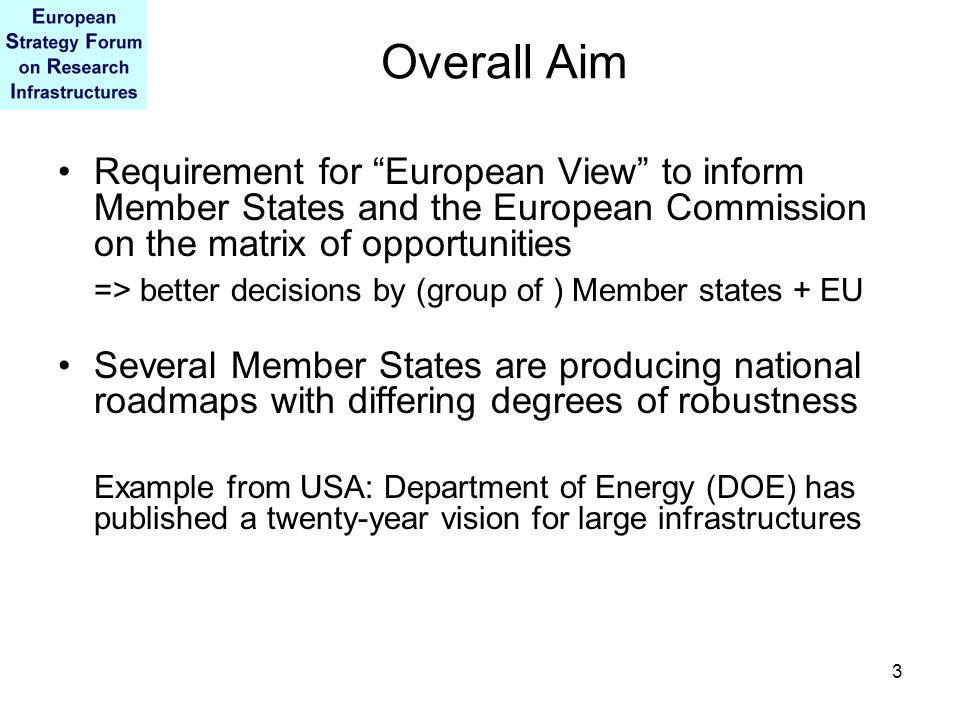 3 Overall Aim Requirement for European View to inform Member States and the European Commission on the matrix of opportunities => better decisions by (group of ) Member states + EU Several Member States are producing national roadmaps with differing degrees of robustness Example from USA: Department of Energy (DOE) has published a twenty-year vision for large infrastructures