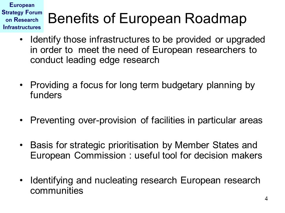 4 Benefits of European Roadmap Identify those infrastructures to be provided or upgraded in order to meet the need of European researchers to conduct leading edge research Providing a focus for long term budgetary planning by funders Preventing over-provision of facilities in particular areas Basis for strategic prioritisation by Member States and European Commission : useful tool for decision makers Identifying and nucleating research European research communities