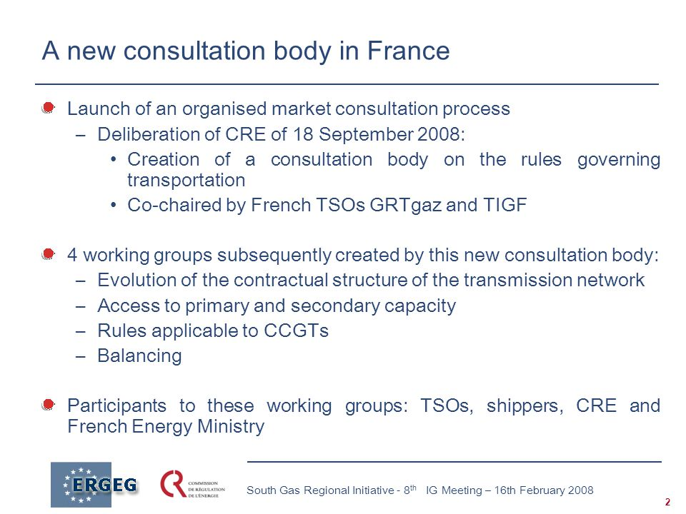 2 South Gas Regional Initiative - 8 th IG Meeting – 16th February 2008 A new consultation body in France Launch of an organised market consultation process –Deliberation of CRE of 18 September 2008: Creation of a consultation body on the rules governing transportation Co-chaired by French TSOs GRTgaz and TIGF 4 working groups subsequently created by this new consultation body: –Evolution of the contractual structure of the transmission network –Access to primary and secondary capacity –Rules applicable to CCGTs –Balancing Participants to these working groups: TSOs, shippers, CRE and French Energy Ministry