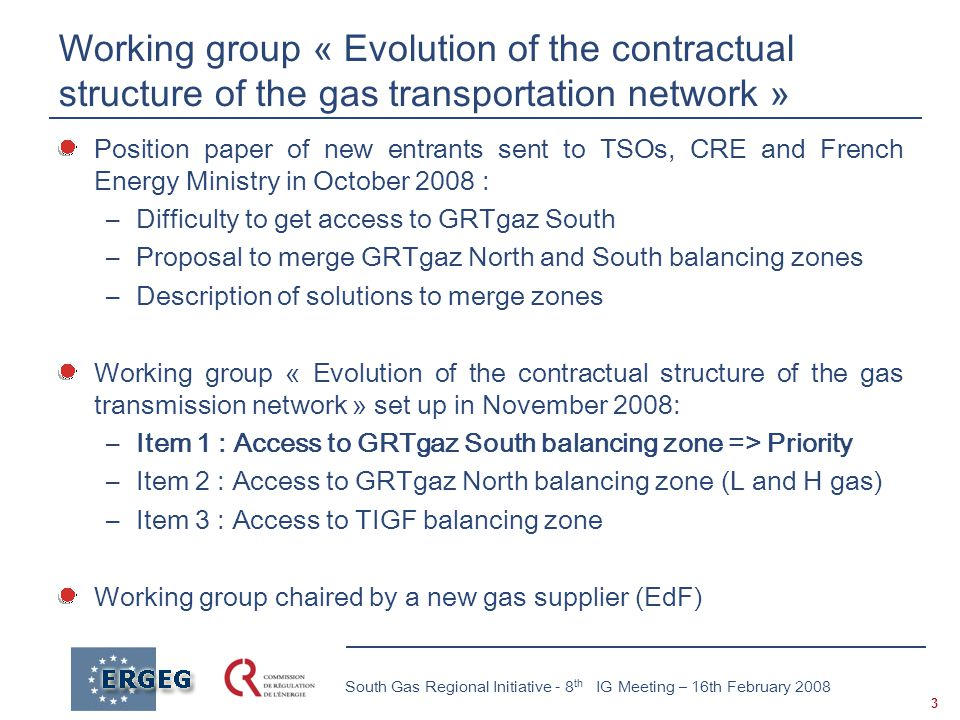 3 South Gas Regional Initiative - 8 th IG Meeting – 16th February 2008 Working group « Evolution of the contractual structure of the gas transportation network » Position paper of new entrants sent to TSOs, CRE and French Energy Ministry in October 2008 : –Difficulty to get access to GRTgaz South –Proposal to merge GRTgaz North and South balancing zones –Description of solutions to merge zones Working group « Evolution of the contractual structure of the gas transmission network » set up in November 2008: –Item 1 : Access to GRTgaz South balancing zone => Priority –Item 2 : Access to GRTgaz North balancing zone (L and H gas) –Item 3 : Access to TIGF balancing zone Working group chaired by a new gas supplier (EdF)